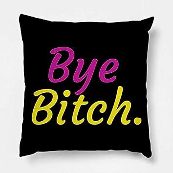 Bye Bitch..