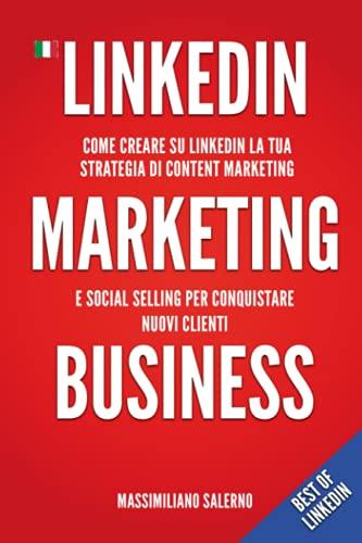 LinkedIn Marketing Business: Guida pratica come creare su LinkedIn nel 2021 un profilo perfetto, una strategia di content marketing e social selling efficace per conquistare nuovi clienti B2B e B2C