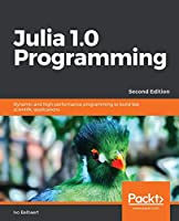 Julia 1.0 Programming: Dynamic and high-performance programming to build fast scientific applications, 2nd Edition Front Cover