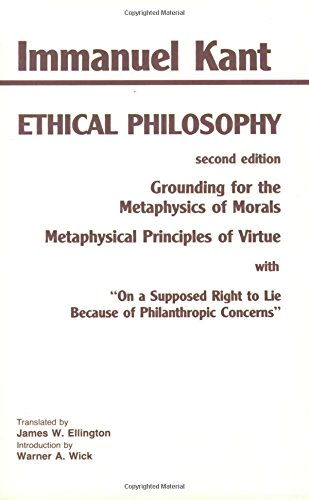 Kant: Ethical Philosophy: Grounding for the Metaphysics of Morals, and, Metaphysical Principles of Virtue, with, 'On a Supposed Right to Lie Because of Philanthropic Concerns' (Hackett Classics)