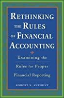 Rethinking the Rules of Financial Accounting: Examining the Rules for Proper Reporting