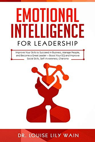 Emotional Intelligence for Leadership: Improve Your Skills to Succeed in Business, Manage People, and Become a Great Leader — Boost Your EQ and Improve Social Skills, Self-Awareness, Charisma