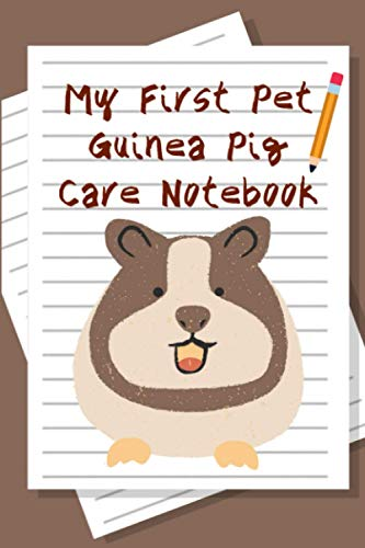 My First Pet Guinea Pig Care Notebook: Customized, Compact Daily Guinea Pig Log Book to Look After All Your Small Pet's Needs. Great For Recording Feeding, Water, Cleaning & Guinea Pig Activities.