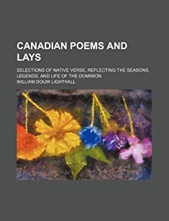 Canadian Poems and Lays; Selections of Native Verse, Reflecting the Seasons, Legends, and Life of the Dominion