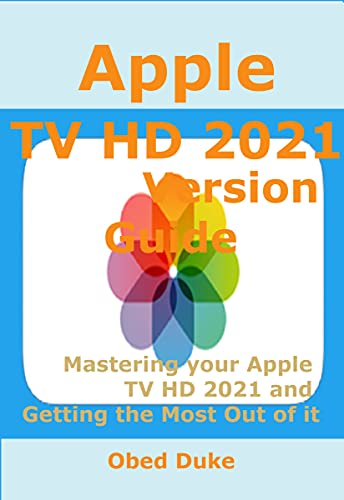 Apple TV HD 2021 Version Guide: Mastering your Apple TV HD 2021 and Getting the Most Out of it (English Edition)