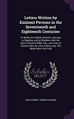 Letters Written by Eminent Persons in the Seventeenth and Eighteenth Centuries: To Which Are Added, Hearne's Journeys to Reading, and to Whaddon Hall, ... by John Aubrey, Esq: The Whole Now First Publ