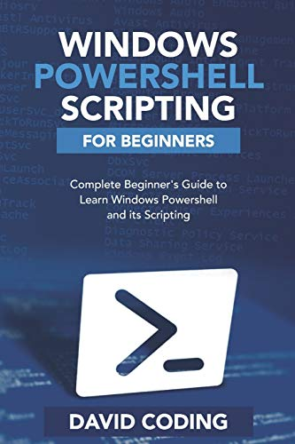 Windows PowerShell and Scripting for Beginners: Complete Beginners Guide to learn Windows PowerShell and its Scripting