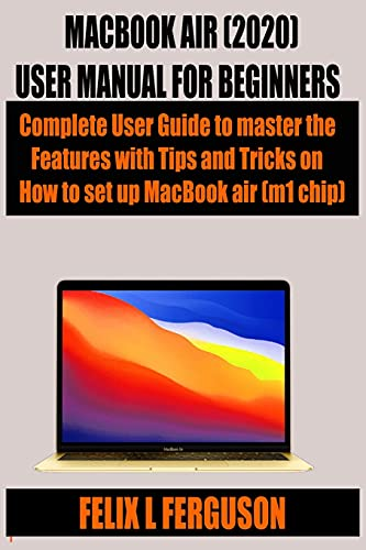 Macbook Air (2020) User Manual for Beginners: Complete User Guide to master the Features with Tips and Tricks on How to set up MacBook air (m1 chip)