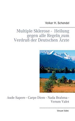 Multiple Sklerose - Heilung gegen alle Regeln zum Verdruß der Deutschen Ärzte: Aude Sapere - Carpe Diem - Nada Brahma - Verum Valet (Orthomolekulare Aufklärung)