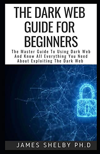 THE DARK WEB GUIDE FOR BEGINNERS: The Master Guide To Using Dark Web And Know All Everything You Need About Exploiting The Dark Web