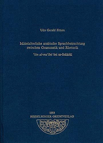 Mittelalterliche arabische Sprachbetrachtung zwischen Grammatik und Rhetorik: cilm al-macani bei as-Sakkaki