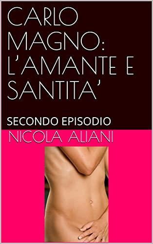 CARLO MAGNO: L'AMANTE E SANTITA' : SECONDO EPISODIO (Italian Edition)