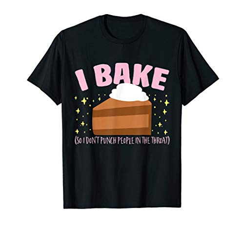I Bake So I Don't Punch People In The Throat Baking T-Shirt
