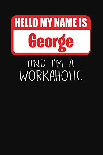 Hello My Name Is George: And I'm A Workaholic | Lined Journal |College Ruled Notebook | Composition Book | Diary
