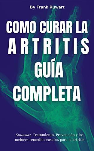Cómo curar la artritis guía completa: Síntomas, Tratamiento, Prevención y los mejores remedios caseros para la artritis