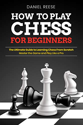 How to Play Chess for Beginners: The Ultimate Guide to Learning Chess From Scratch: Master the Game and Play Like a Pro