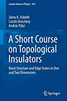 A Short Course on Topological Insulators: Band Structure and Edge States in One and Two Dimensions (Lecture Notes in Physics)