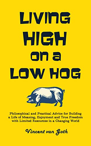 Living High on a Low Hog: Philosophical and Practical Advice for Building a Life of Meaning, Enjoyment and True Freedom with Limited Resources in a Changing World by [Vincent van Goth]