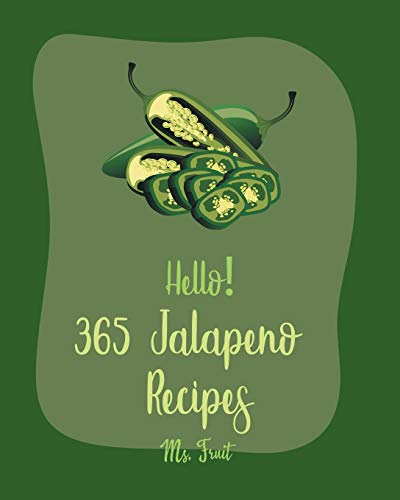 Hello! 365 Jalapeno Recipes: Best Jalapeno Cookbook Ever For Beginners [Chilli Pepper Cookbook, Mexican Salsa Recipes, Green Chili Recipes, Chicken Breast Recipes, Stuffed Peppers Recipe] [Book 1]