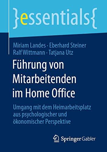 Führung von Mitarbeitenden im Home Office: Umgang mit dem Heimarbeitsplatz aus psychologischer und ökonomischer Perspektive (essentials)