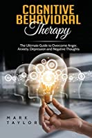 Cognitive Behavioral Therapy: The Ultimate Guide to Overcome Anger, Anxiety, Depression and Negative Thoughts