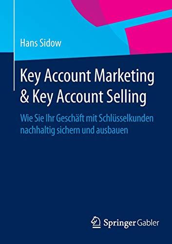 Key Account Marketing & Key Account Selling: Wie Sie Ihr Geschäft mit Schlüsselkunden nachhaltig sichern und ausbauen