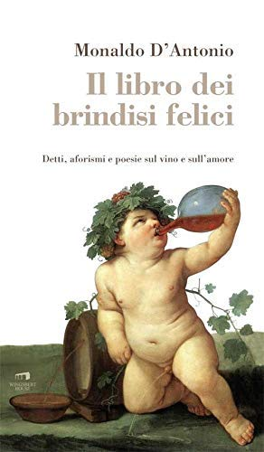 Il libro dei brindisi felici. Detti, aforismi e poesie sul vino e sull'amore
