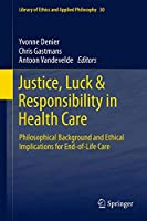 Justice, Luck & Responsibility in Health Care: Philosophical Background and Ethical Implications for End-of-Life Care (Library of Ethics and Applied Philosophy, 30)