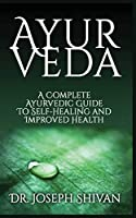 Ayurveda: A Complete Ayurvedic Guide To Self-Healing And Improved Health