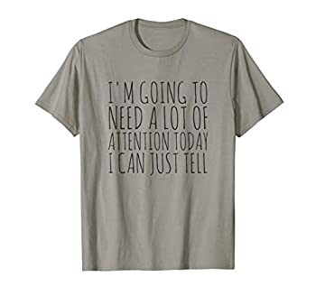 I m Going To Need A Lot Of Attention Today I Can Just Tell T-Shirt
