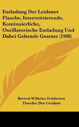 Entladung Der Leidener Flasche, Intermittierende, Kontinuierliche, Oszillatorische Entladung Und Dabei Geltende Gesetze (1908)