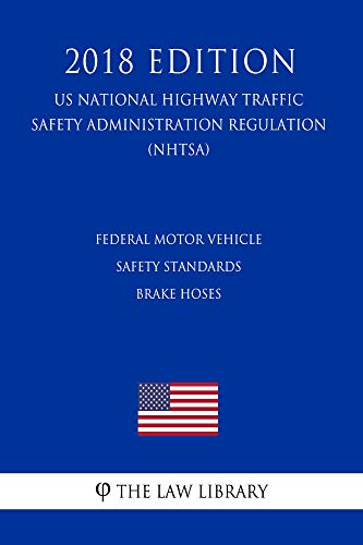 Federal Motor Vehicle Safety Standards - Brake Hoses (US National Highway Traffic Safety Administration Regulation) (NHTSA) (2018 Edition) (English Edition)