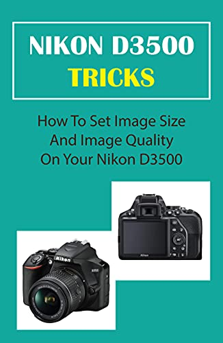 Nikon D3500 Tricks: How To Set Image Size And Image Quality On Your Nikon D3500: Steps To Take To Update Your Nikon Firmware (English Edition)