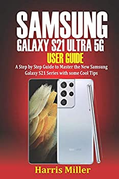 Samsung Galaxy S21 Ultra 5G User Guide  Step by Step Guide to Master the New Galaxy S21 Series with Some Cool Tips