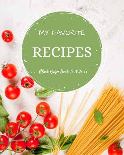 My Favorite Recipes: Blank Recipe Book To Write In: Empty Cookbook And Organizer To Note Down Your 100 Delicious Recipes