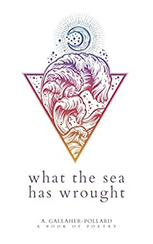 What The Sea Has Wrought (The Elemental Verses) by [Ashley Gallaher-Pollard]