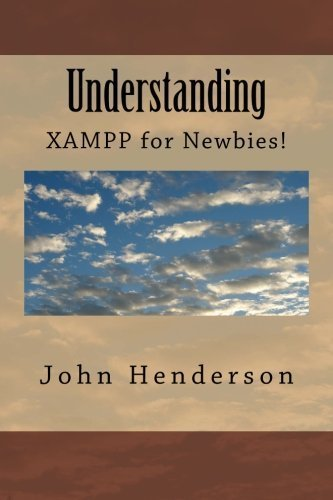 Understanding XAMPP, For Newbies! by Mr John Henderson (2013-08-05)