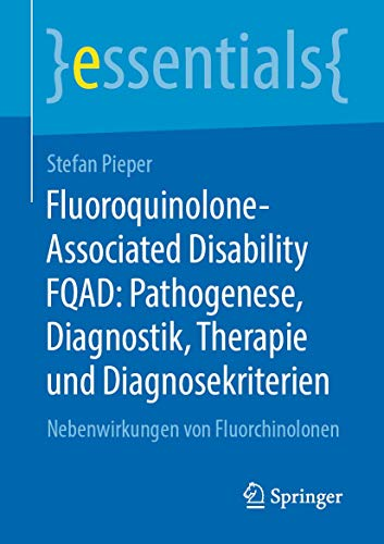 Fluoroquinolone-Associated Disability FQAD: Pathogenese, Diagnostik, Therapie und Diagnosekriterien: Nebenwirkungen von Fluorchinolonen (essentials)