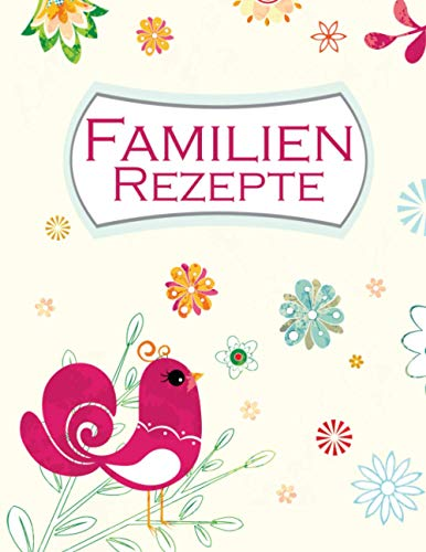 Familien Rezepte: Familien Rezepte: Rezeptbuch zum selber schreiben I Platz für 110 Lieblingsspeisen I Inhaltsverzeichnis I Abkürzungsverzeichnis I Motiv: Roter Vogel mit Blumen