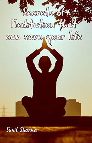 The Secret Of Meditation That Can Save Your Life How To Meditate For Beginners And Essay On Benefits Of Meditation Kindle Edition By Sharma Sunil Religion Spirituality Kindle Ebooks