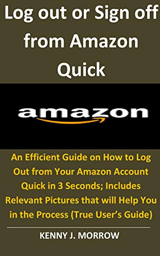 Log out or Sign off from Amazon Quick: An Efficient Guide on How to Log Out from Your Amazon Account Quick in 3 Seconds;Includes Relevant Pictures that ... Help You in the Process (True User's Guide)
