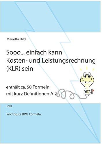 Sooo... einfach kann Kosten- und Leistungsrechnung (KLR) sein.: Enthält ca. 50 Formeln mit kurz Definitionen A-Z.