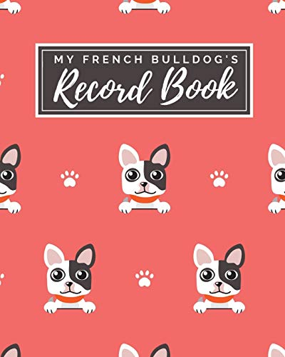 My French Bulldog's Record Book: Pet Journal Log Book - Medical & Vet Records - Pet Sitter Notes - Manage Expenses - Track Appetite, Weight, Sleep, ... - Perfect for New Puppy Gift - (8 x 10)