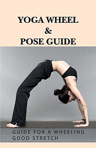 Yoga Wheel & Pose Guide: Guide For A Wheeling Good Stretch: Yoga For Flexibility (English Edition)