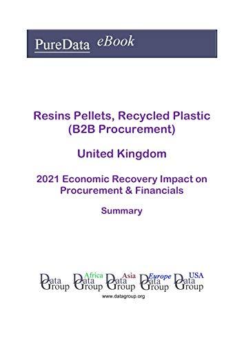 Resins Pellets, Recycled Plastic (B2B Procurement) United Kingdom Summary: 2021 Economic Recovery Impact on Revenues & Financials (English Edition)