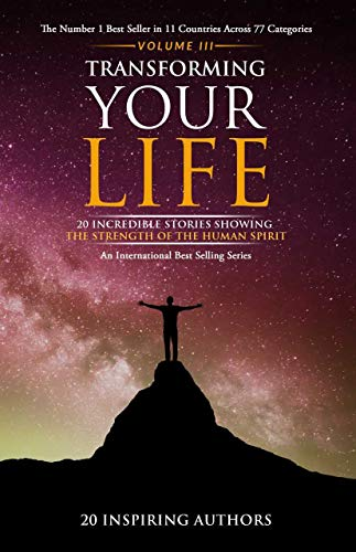 Transforming Your Life Volume III: 20 Incredible Stories Showing The Strength Of The Human Spirit (English Edition)