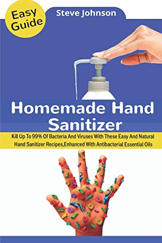 Homemade Hand Sanitizer: Kill Up To 99% Of Bacteria And Viruses With These Easy And Natural Hand Sanitizer Recipes, Enhanced With Antibacterial Essential Oils
