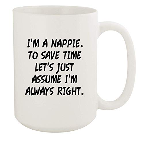 I'm A Nappie. To Save Time Let's Just Assume I'm Always Right. - 15oz Coffee Mug, White