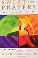Sweat Your Prayers: The Five Rhythms of the Soul -- Movement as Spiritual Practice