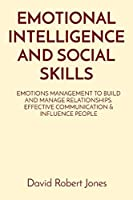 Emotional Intelligence and Social Skills: Emotions Management to Build and Manage Relationships. Effective Communication & Influence People (Self Help Collection)